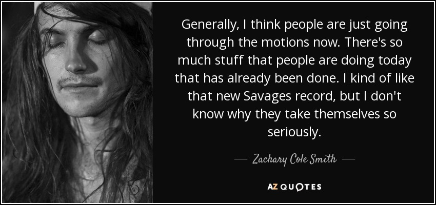 Generally, I think people are just going through the motions now. There's so much stuff that people are doing today that has already been done. I kind of like that new Savages record, but I don't know why they take themselves so seriously. - Zachary Cole Smith