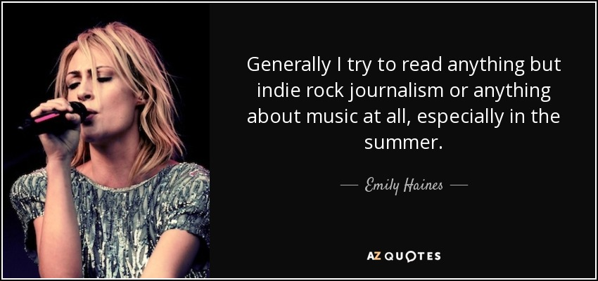 Generally I try to read anything but indie rock journalism or anything about music at all, especially in the summer. - Emily Haines