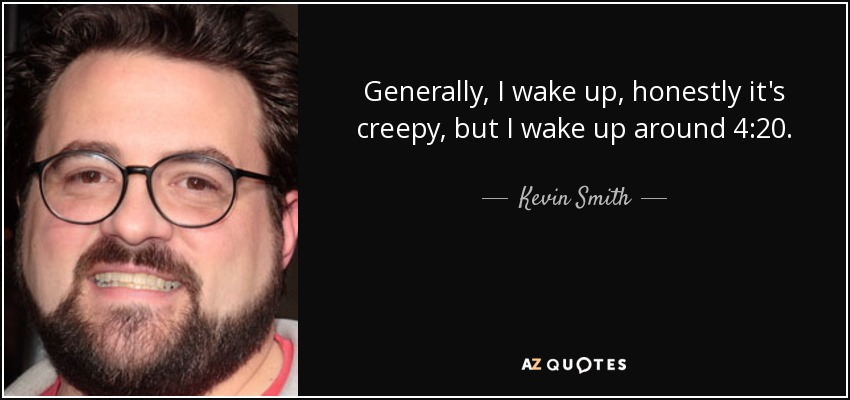 Generally, I wake up, honestly it's creepy, but I wake up around 4:20. - Kevin Smith