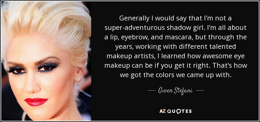 Generally I would say that I'm not a super-adventurous shadow girl. I'm all about a lip, eyebrow, and mascara, but through the years, working with different talented makeup artists, I learned how awesome eye makeup can be if you get it right. That's how we got the colors we came up with. - Gwen Stefani