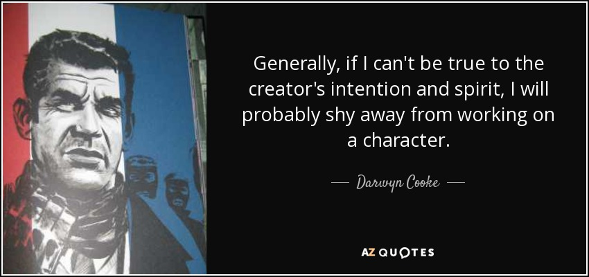 Generally, if I can't be true to the creator's intention and spirit, I will probably shy away from working on a character. - Darwyn Cooke