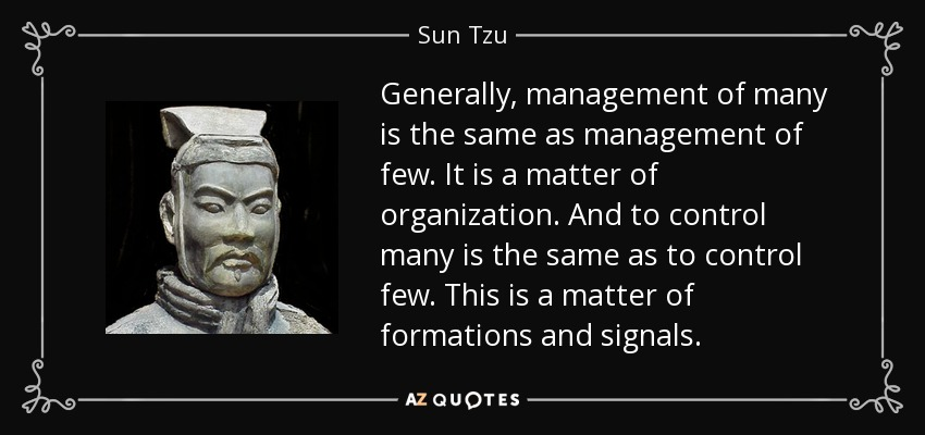 Generally, management of many is the same as management of few. It is a matter of organization. And to control many is the same as to control few. This is a matter of formations and signals. - Sun Tzu