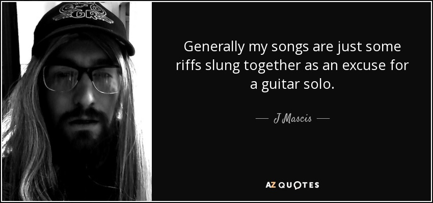 Generally my songs are just some riffs slung together as an excuse for a guitar solo. - J Mascis