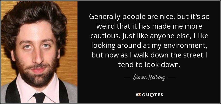 Generally people are nice, but it's so weird that it has made me more cautious. Just like anyone else, I like looking around at my environment, but now as I walk down the street I tend to look down. - Simon Helberg