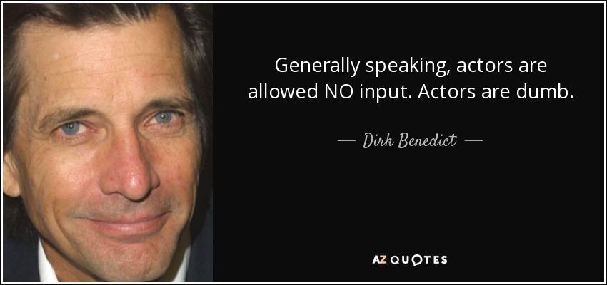 Generally speaking, actors are allowed NO input. Actors are dumb. - Dirk Benedict