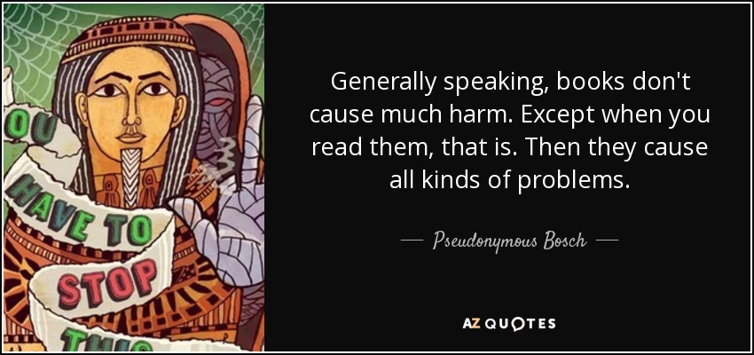 Generally speaking, books don't cause much harm. Except when you read them, that is. Then they cause all kinds of problems. - Pseudonymous Bosch