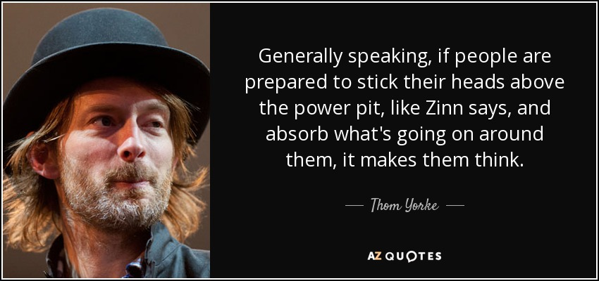 Generally speaking, if people are prepared to stick their heads above the power pit, like Zinn says, and absorb what's going on around them, it makes them think. - Thom Yorke