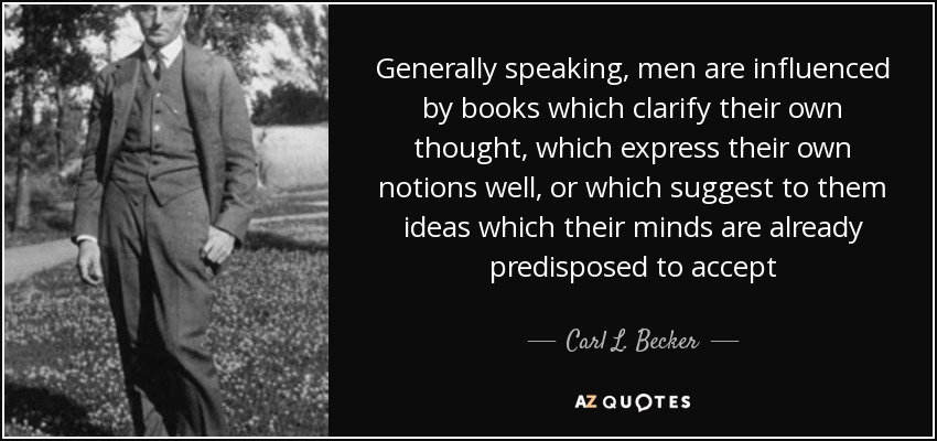 Generally speaking, men are influenced by books which clarify their own thought, which express their own notions well, or which suggest to them ideas which their minds are already predisposed to accept - Carl L. Becker