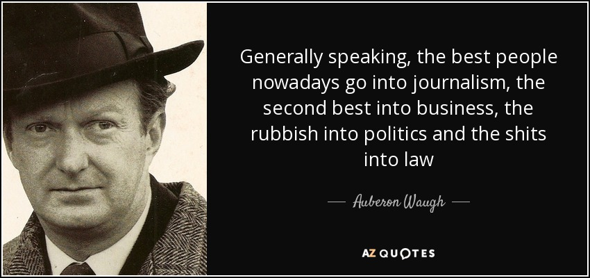 Generally speaking, the best people nowadays go into journalism, the second best into business, the rubbish into politics and the shits into law - Auberon Waugh