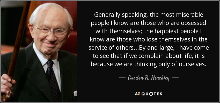 Generally speaking, the most miserable people I know are those who are obsessed with themselves; the happiest people I know are those who lose themselves in the service of others...By and large, I have come to see that if we complain about life, it is because we are thinking only of ourselves. - Gordon B. Hinckley