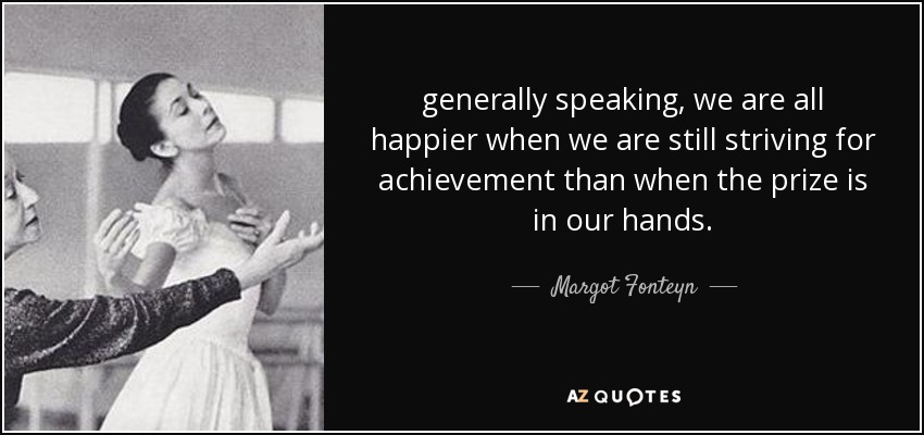 generally speaking, we are all happier when we are still striving for achievement than when the prize is in our hands. - Margot Fonteyn