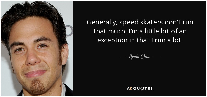 Generally, speed skaters don't run that much. I'm a little bit of an exception in that I run a lot. - Apolo Ohno