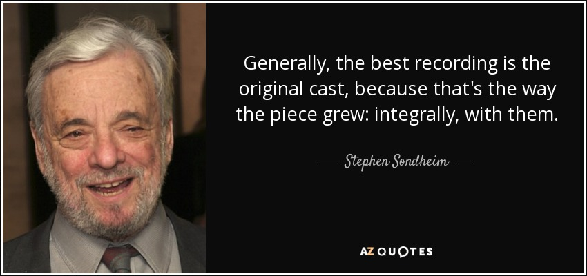 Generally, the best recording is the original cast, because that's the way the piece grew: integrally, with them. - Stephen Sondheim