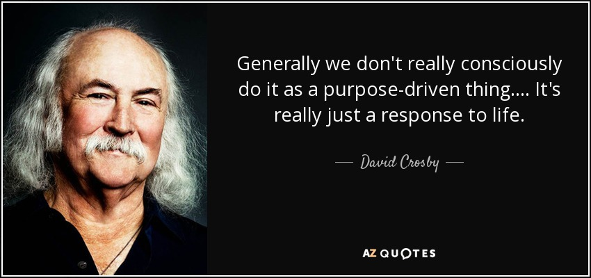 Generally we don't really consciously do it as a purpose-driven thing. ... It's really just a response to life. - David Crosby