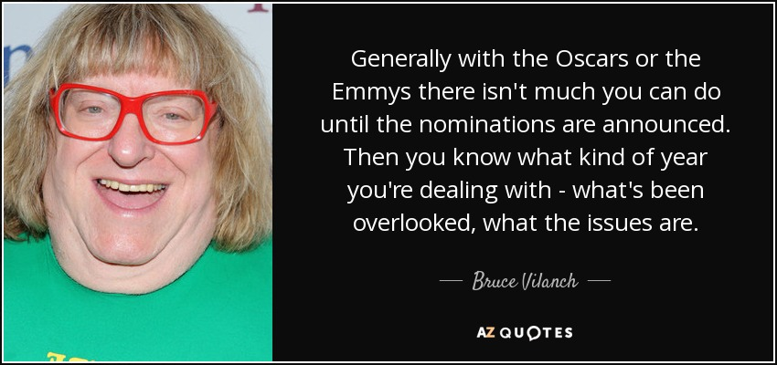 Generally with the Oscars or the Emmys there isn't much you can do until the nominations are announced. Then you know what kind of year you're dealing with - what's been overlooked, what the issues are. - Bruce Vilanch