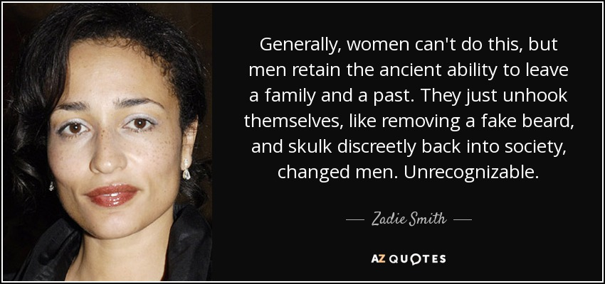 Generally, women can't do this, but men retain the ancient ability to leave a family and a past. They just unhook themselves, like removing a fake beard, and skulk discreetly back into society, changed men. Unrecognizable. - Zadie Smith