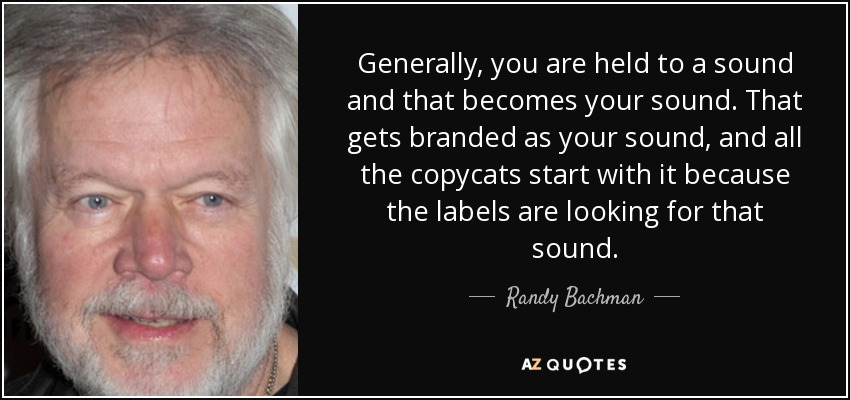 Generally, you are held to a sound and that becomes your sound. That gets branded as your sound, and all the copycats start with it because the labels are looking for that sound. - Randy Bachman