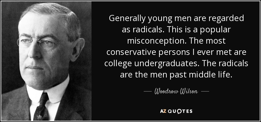 Generally young men are regarded as radicals. This is a popular misconception. The most conservative persons I ever met are college undergraduates. The radicals are the men past middle life. - Woodrow Wilson