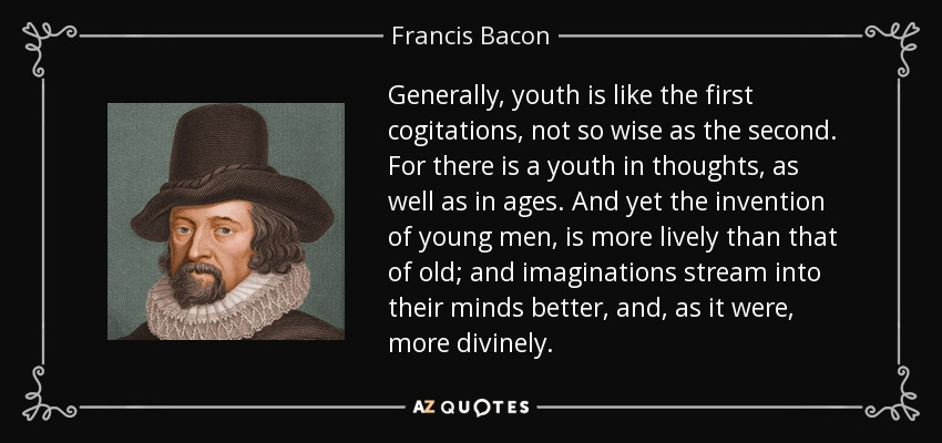 Generally, youth is like the first cogitations, not so wise as the second. For there is a youth in thoughts, as well as in ages. And yet the invention of young men, is more lively than that of old; and imaginations stream into their minds better, and, as it were, more divinely. - Francis Bacon