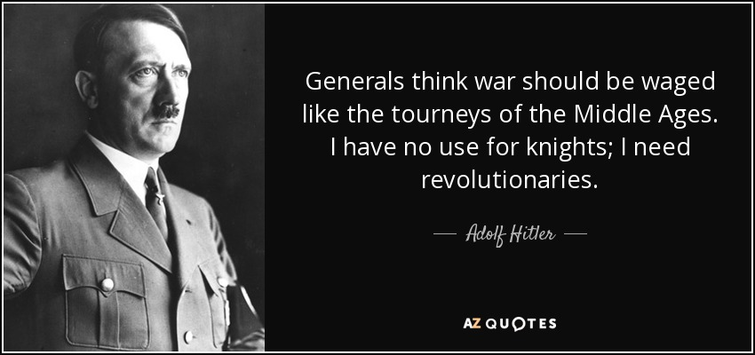 Generals think war should be waged like the tourneys of the Middle Ages. I have no use for knights; I need revolutionaries. - Adolf Hitler