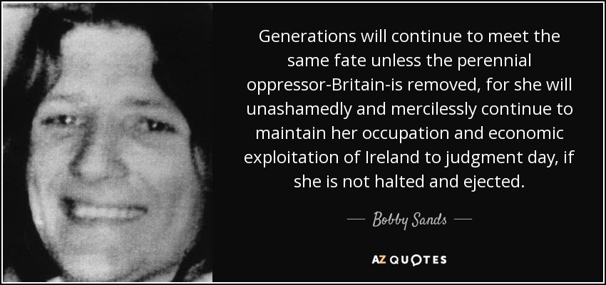 Generations will continue to meet the same fate unless the perennial oppressor-Britain-is removed, for she will unashamedly and mercilessly continue to maintain her occupation and economic exploitation of Ireland to judgment day, if she is not halted and ejected. - Bobby Sands