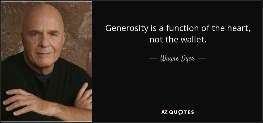 Generosity is a function of the heart, not the wallet. - Wayne Dyer