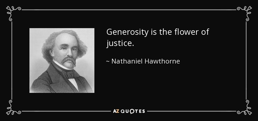 Generosity is the flower of justice. - Nathaniel Hawthorne
