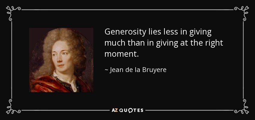 Generosity lies less in giving much than in giving at the right moment. - Jean de la Bruyere