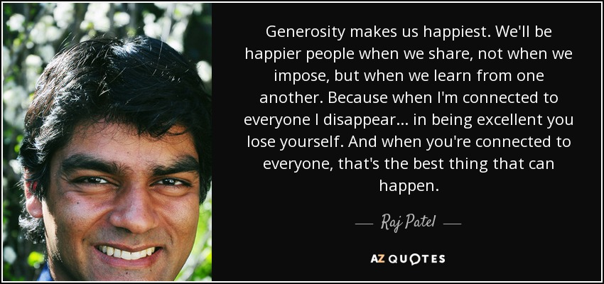 Generosity makes us happiest. We'll be happier people when we share, not when we impose, but when we learn from one another. Because when I'm connected to everyone I disappear... in being excellent you lose yourself. And when you're connected to everyone, that's the best thing that can happen. - Raj Patel