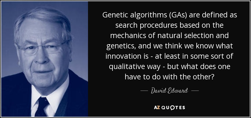 Genetic algorithms (GAs) are defined as search procedures based on the mechanics of natural selection and genetics, and we think we know what innovation is - at least in some sort of qualitative way - but what does one have to do with the other? - David Edward