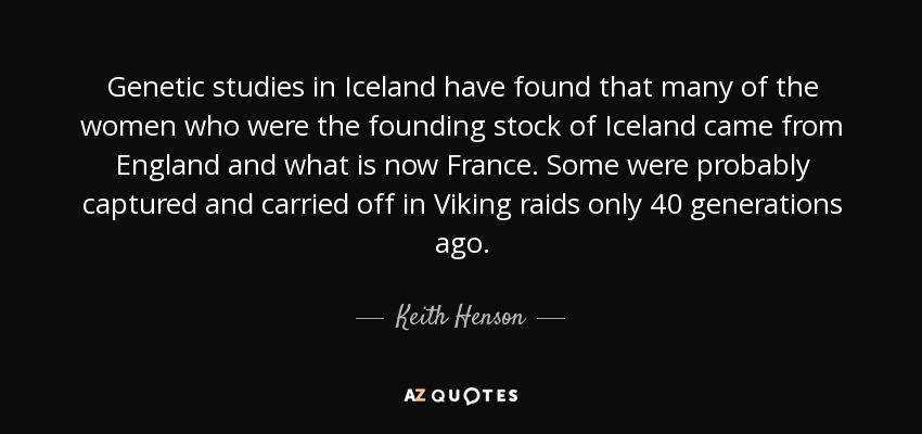 Genetic studies in Iceland have found that many of the women who were the founding stock of Iceland came from England and what is now France. Some were probably captured and carried off in Viking raids only 40 generations ago. - Keith Henson