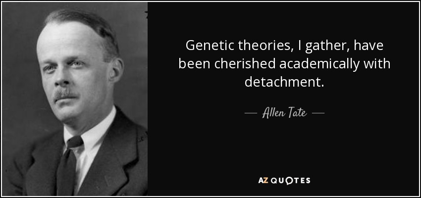 Genetic theories, I gather, have been cherished academically with detachment. - Allen Tate