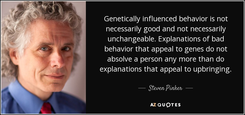 Genetically influenced behavior is not necessarily good and not necessarily unchangeable. Explanations of bad behavior that appeal to genes do not absolve a person any more than do explanations that appeal to upbringing. - Steven Pinker