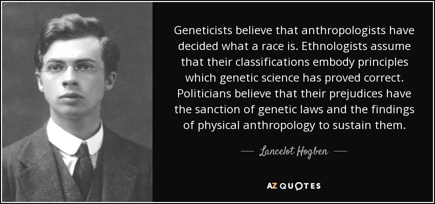 Geneticists believe that anthropologists have decided what a race is. Ethnologists assume that their classifications embody principles which genetic science has proved correct. Politicians believe that their prejudices have the sanction of genetic laws and the findings of physical anthropology to sustain them. - Lancelot Hogben