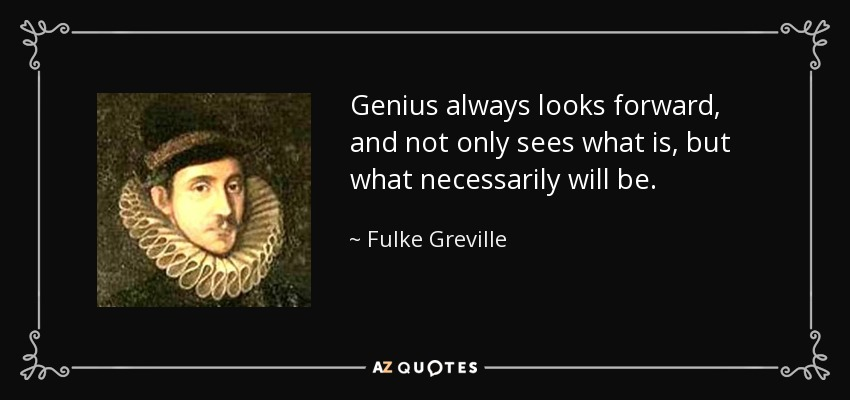 Genius always looks forward, and not only sees what is, but what necessarily will be. - Fulke Greville, 1st Baron Brooke