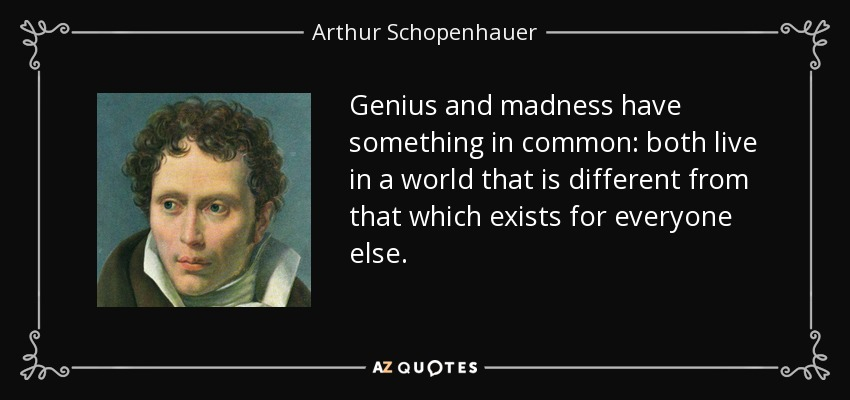 Genius and madness have something in common: both live in a world that is different from that which exists for everyone else. - Arthur Schopenhauer