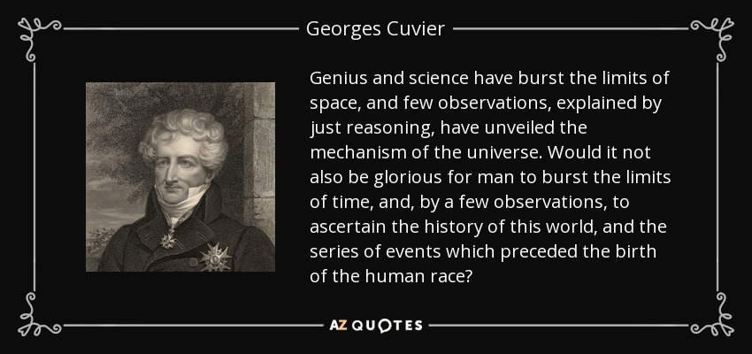 Genius and science have burst the limits of space, and few observations, explained by just reasoning, have unveiled the mechanism of the universe. Would it not also be glorious for man to burst the limits of time, and, by a few observations, to ascertain the history of this world, and the series of events which preceded the birth of the human race? - Georges Cuvier