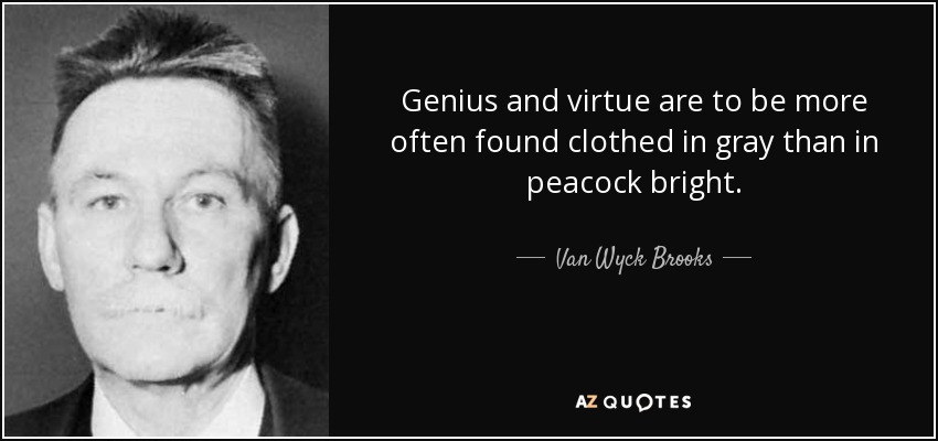 Genius and virtue are to be more often found clothed in gray than in peacock bright. - Van Wyck Brooks
