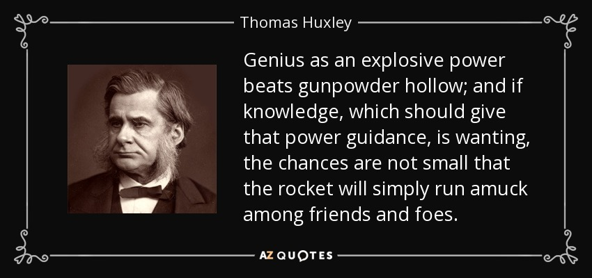 Genius as an explosive power beats gunpowder hollow; and if knowledge, which should give that power guidance, is wanting, the chances are not small that the rocket will simply run amuck among friends and foes. - Thomas Huxley