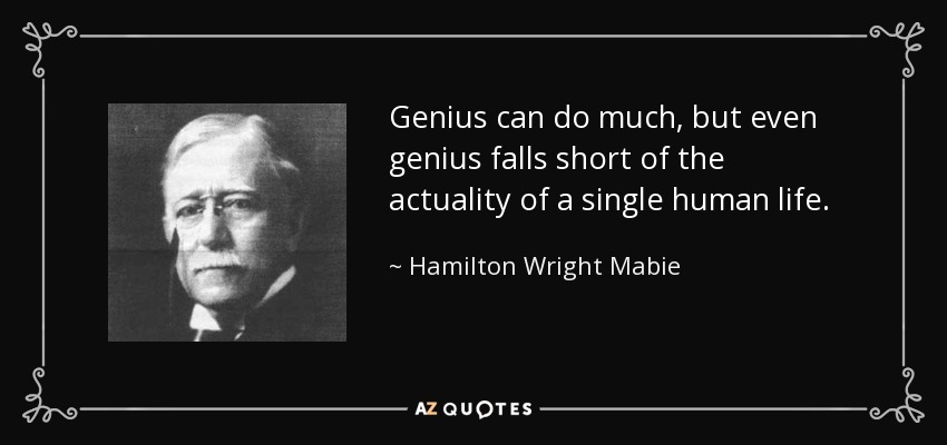 Genius can do much, but even genius falls short of the actuality of a single human life. - Hamilton Wright Mabie