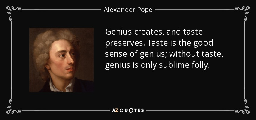 Genius creates, and taste preserves. Taste is the good sense of genius; without taste, genius is only sublime folly. - Alexander Pope
