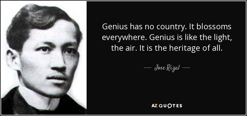 Genius has no country. It blossoms everywhere. Genius is like the light, the air. It is the heritage of all. - Jose Rizal