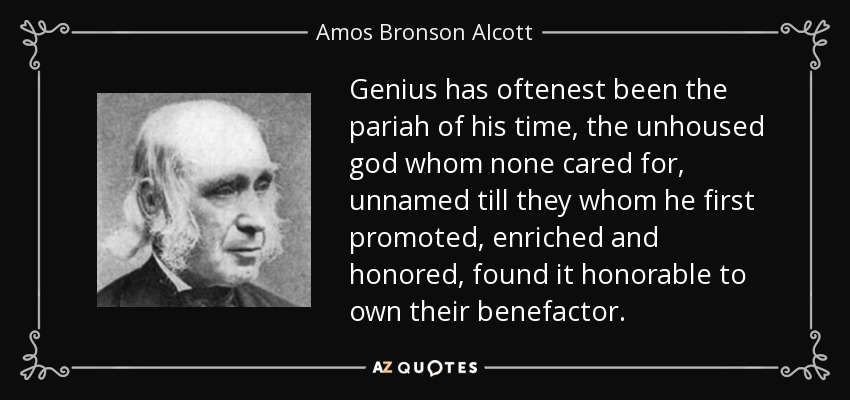 Genius has oftenest been the pariah of his time, the unhoused god whom none cared for, unnamed till they whom he first promoted, enriched and honored, found it honorable to own their benefactor. - Amos Bronson Alcott