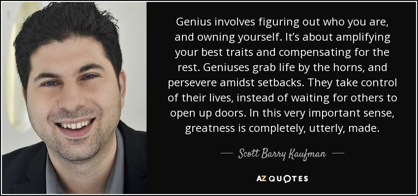Genius involves figuring out who you are, and owning yourself. It's about amplifying your best traits and compensating for the rest. Geniuses grab life by the horns, and persevere amidst setbacks. They take control of their lives, instead of waiting for others to open up doors. In this very important sense, greatness is completely, utterly, made. - Scott Barry Kaufman
