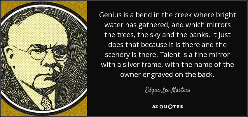Genius is a bend in the creek where bright water has gathered, and which mirrors the trees, the sky and the banks. It just does that because it is there and the scenery is there. Talent is a fine mirror with a silver frame, with the name of the owner engraved on the back. - Edgar Lee Masters