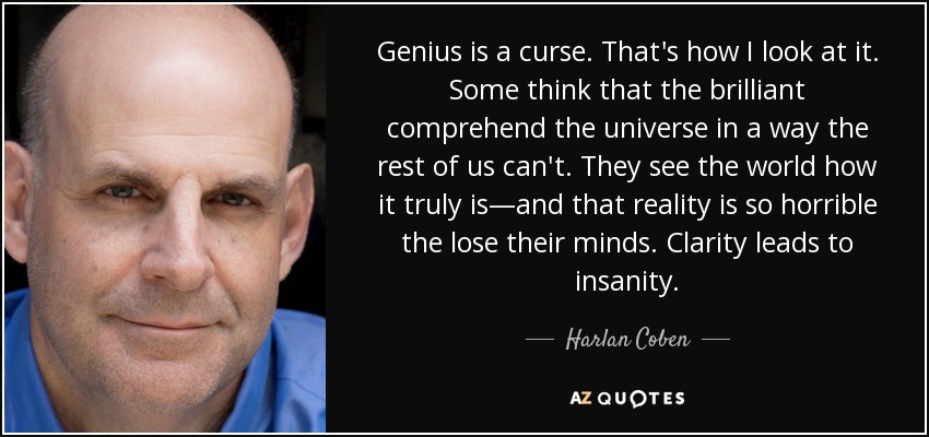 Genius is a curse. That's how I look at it. Some think that the brilliant comprehend the universe in a way the rest of us can't. They see the world how it truly is—and that reality is so horrible the lose their minds. Clarity leads to insanity. - Harlan Coben