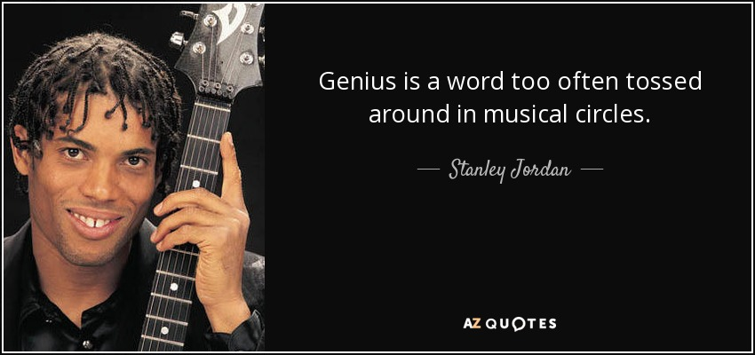 Genius is a word too often tossed around in musical circles. - Stanley Jordan