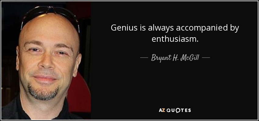 Genius is always accompanied by enthusiasm. - Bryant H. McGill