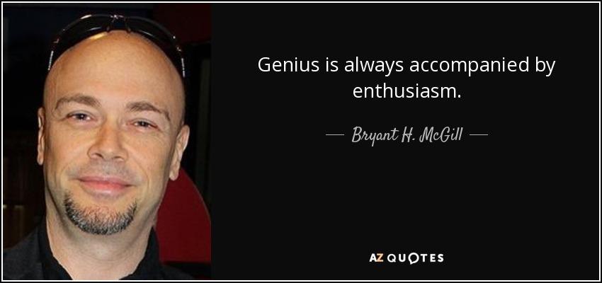 Genius is always accompanied by enthusiasm. - Bryant H. McGill