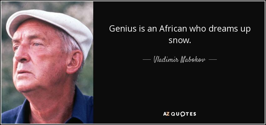 Genius is an African who dreams up snow. - Vladimir Nabokov